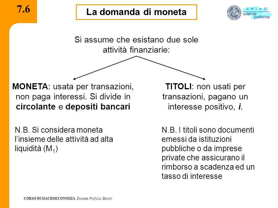 CORSO DI MACROECONOMIA Docente Prof.ssa Bevolo 7.6 La domanda di moneta Si assume che esistano due sole attività finanziarie: MONETA: usata per transazioni, non paga interessi.
