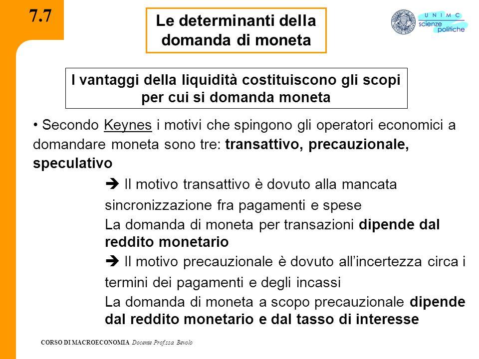 CORSO DI MACROECONOMIA Docente Prof.ssa Bevolo 7.7 Le determinanti della domanda di moneta I vantaggi della liquidità costituiscono gli scopi per cui