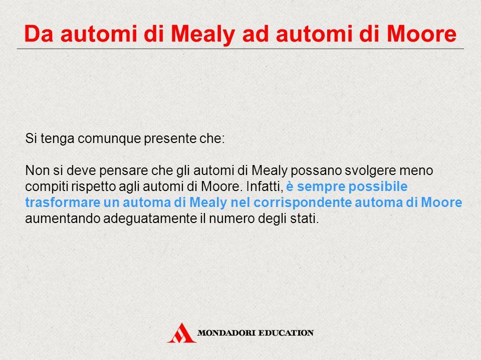 Da automi di Mealy ad automi di Moore Si tenga comunque presente che: Non si deve pensare che gli automi di Mealy possano svolgere meno compiti rispet