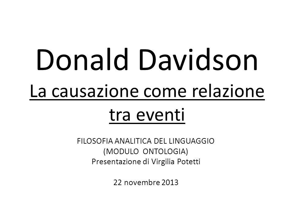 Donald Davidson La causazione come relazione tra eventi FILOSOFIA ANALITICA DEL LINGUAGGIO (MODULO ONTOLOGIA) Presentazione di Virgilia Potetti 22 novembre 2013