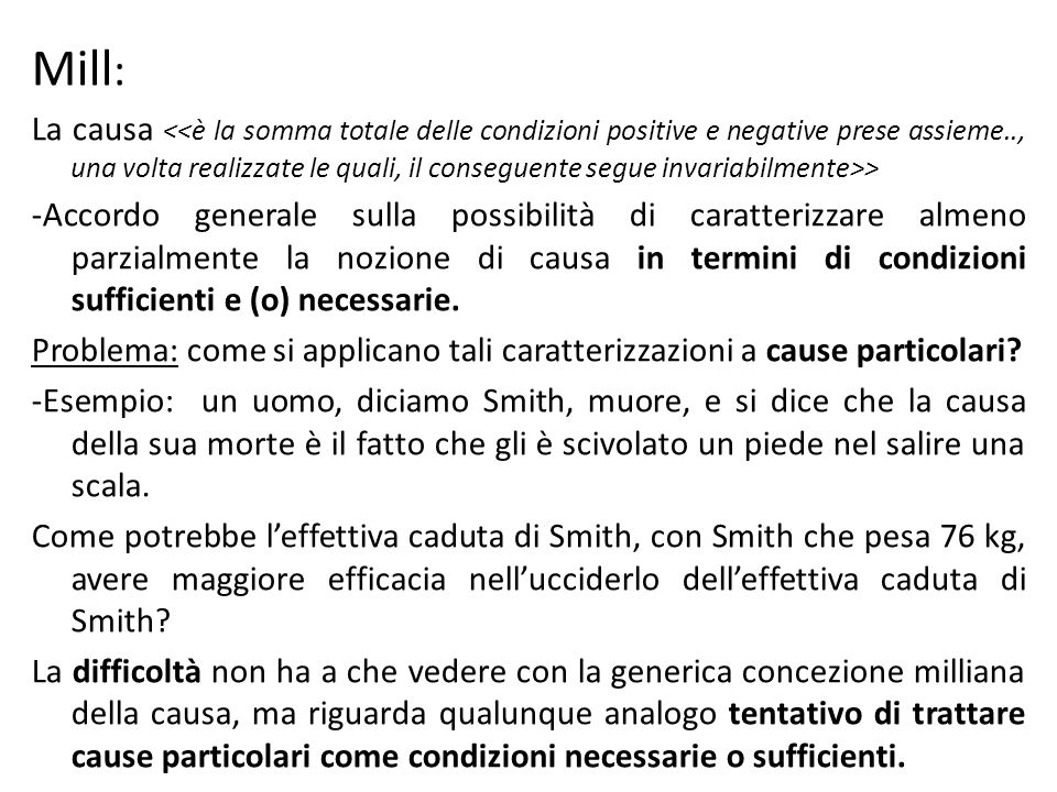 Mill : La causa > -Accordo generale sulla possibilità di caratterizzare almeno parzialmente la nozione di causa in termini di condizioni sufficienti e (o) necessarie.