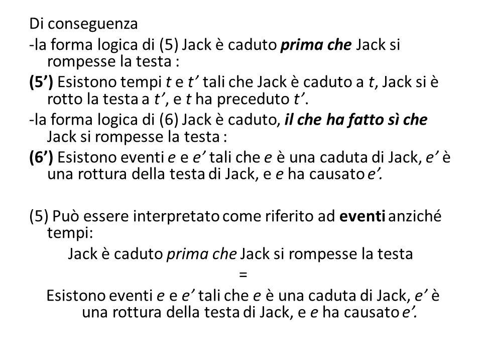 Di conseguenza -la forma logica di (5) Jack è caduto prima che Jack si rompesse la testa : (5') Esistono tempi t e t' tali che Jack è caduto a t, Jack si è rotto la testa a t', e t ha preceduto t'.