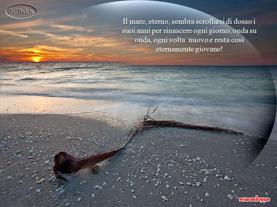 Il mare, eterno, sembra scrollarsi di dosso i suoi anni per rinascere ogni giorno, onda su onda, ogni volta nuovo e resta così eternamente giovane!