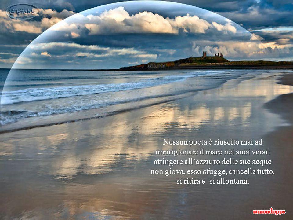 Nessun poeta è riuscito mai ad imprigionare il mare nei suoi versi: attingere all'azzurro delle sue acque non giova, esso sfugge, cancella tutto, si ritira e si allontana.