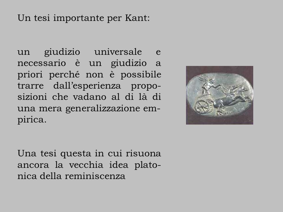 Un tesi importante per Kant: un giudizio universale e necessario è un giudizio a priori perché non è possibile trarre dall'esperienza propo- sizioni che vadano al di là di una mera generalizzazione em- pirica.