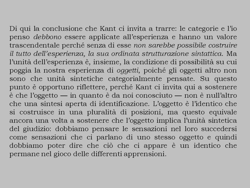 Di qui la conclusione che Kant ci invita a trarre: le categorie e l'io penso debbono essere applicate all'esperienza e hanno un valore trascendentale perché senza di esse non sarebbe possibile costruire il tutto dell'esperienza, la sua ordinata strutturazione sintattica.