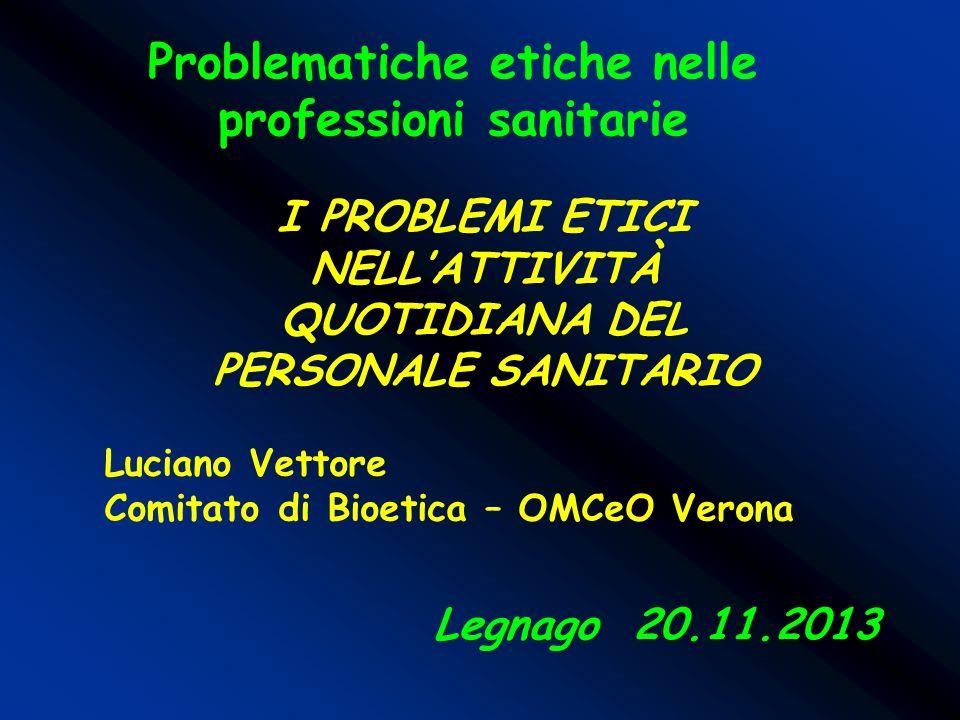 Problematiche etiche nelle professioni sanitarie Legnago 20.11.2013 I PROBLEMI ETICI NELL'ATTIVITÀ QUOTIDIANA DEL PERSONALE SANITARIO Luciano Vettore