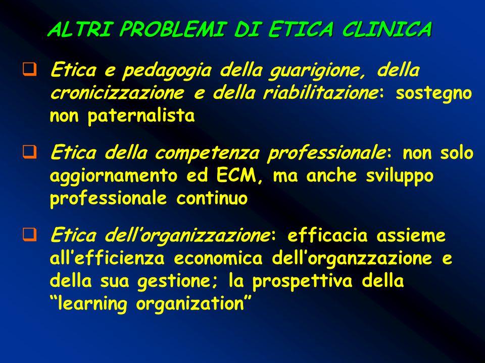 ALTRI PROBLEMI DI ETICA CLINICA  Etica e pedagogia della guarigione, della cronicizzazione e della riabilitazione: sostegno non paternalista  Etica