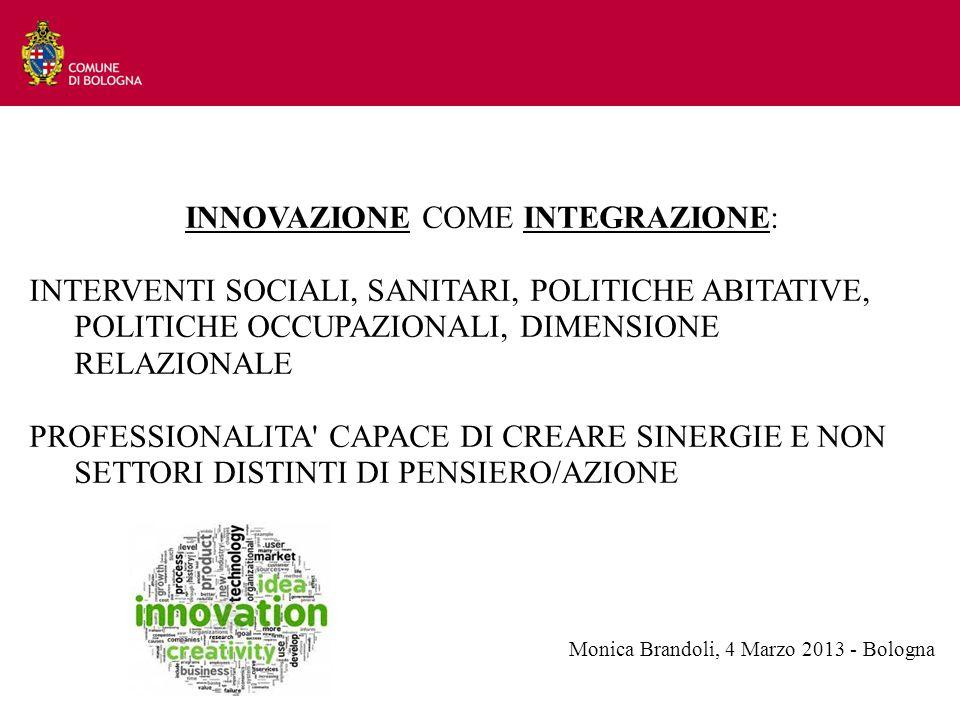 INNOVAZIONE COME INTEGRAZIONE: INTERVENTI SOCIALI, SANITARI, POLITICHE ABITATIVE, POLITICHE OCCUPAZIONALI, DIMENSIONE RELAZIONALE PROFESSIONALITA CAPACE DI CREARE SINERGIE E NON SETTORI DISTINTI DI PENSIERO/AZIONE Monica Brandoli, 4 Marzo 2013 - Bologna