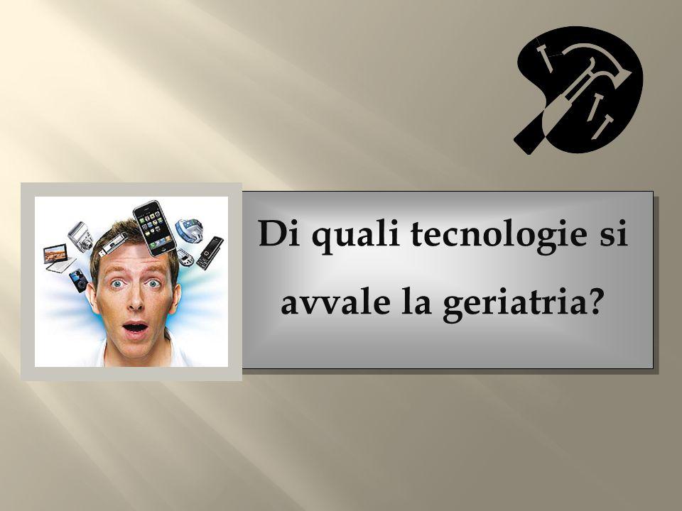 Di quali tecnologie si avvale la geriatria?