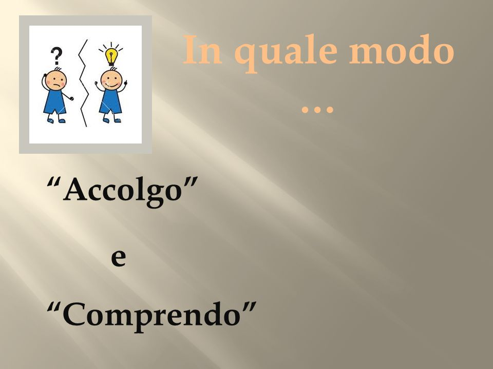 In quale modo … Accolgo e Comprendo