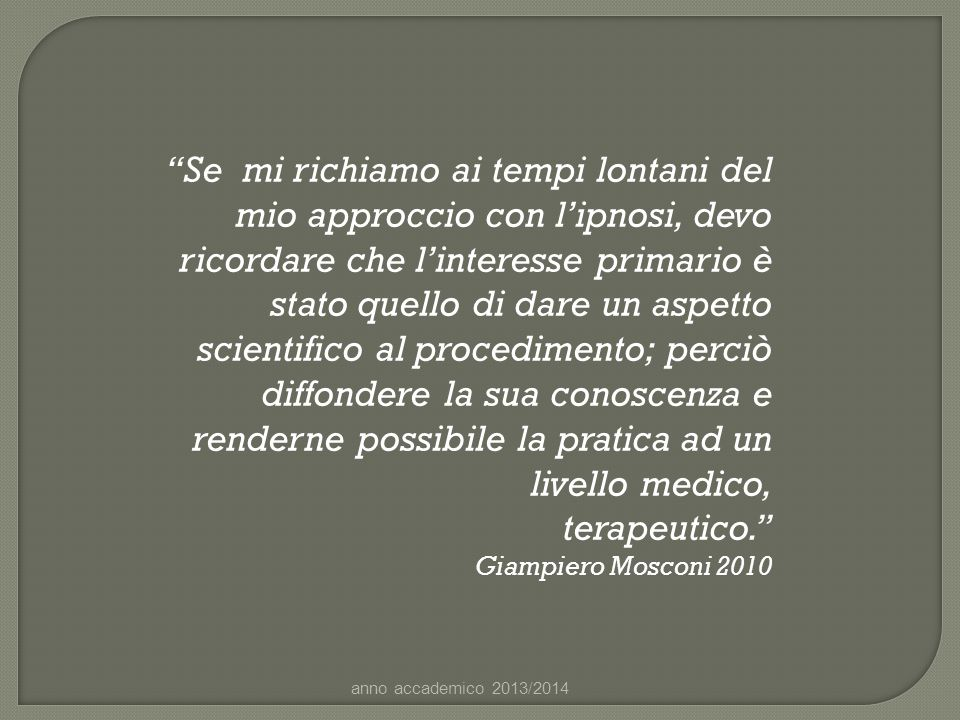 """""""Se mi richiamo ai tempi lontani del mio approccio con l'ipnosi, devo ricordare che l'interesse primario è stato quello di dare un aspetto scientifico"""