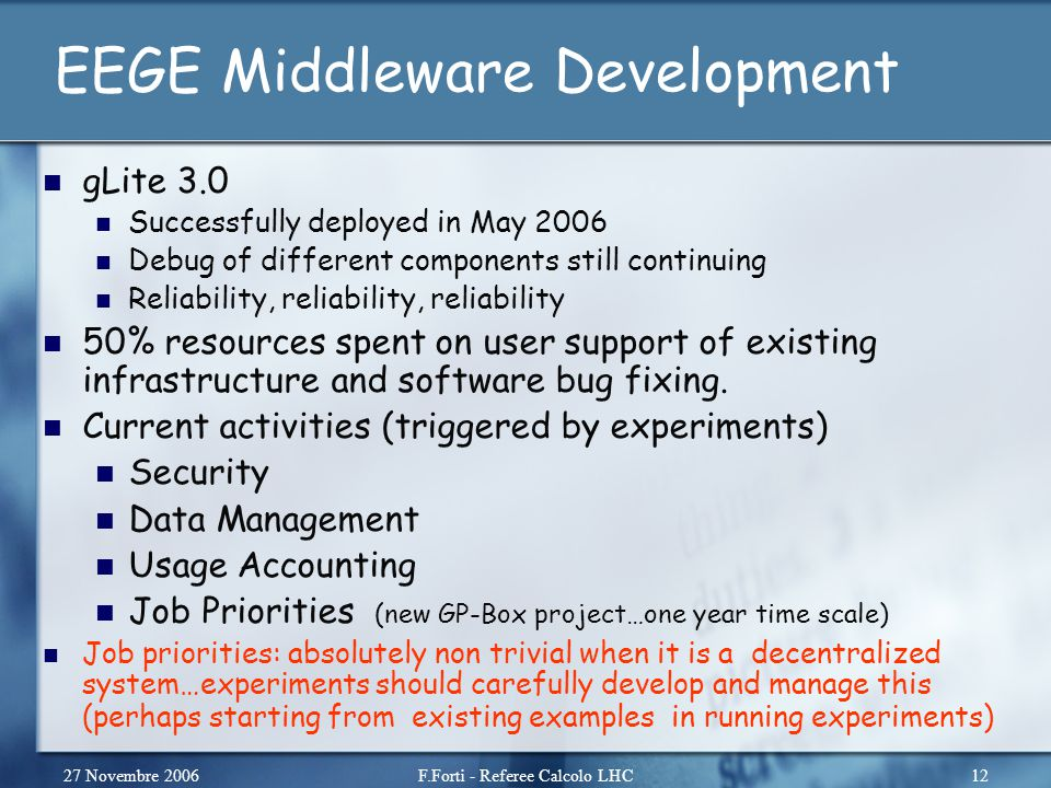 27 Novembre 2006F.Forti - Referee Calcolo LHC12 EEGE Middleware Development gLite 3.0 Successfully deployed in May 2006 Debug of different components still continuing Reliability, reliability, reliability 50% resources spent on user support of existing infrastructure and software bug fixing.