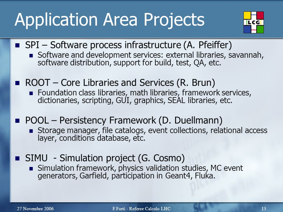 27 Novembre 2006F.Forti - Referee Calcolo LHC13 Application Area Projects SPI – Software process infrastructure (A. Pfeiffer) Software and development