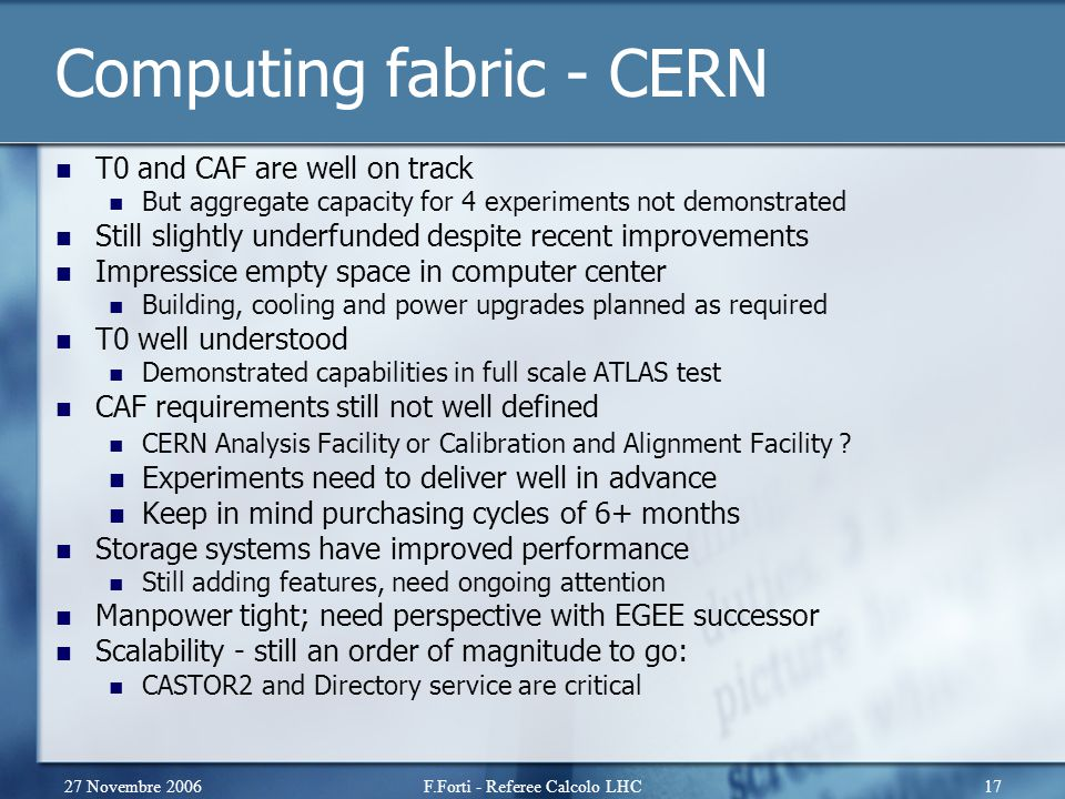 27 Novembre 2006F.Forti - Referee Calcolo LHC17 Computing fabric - CERN T0 and CAF are well on track But aggregate capacity for 4 experiments not demo