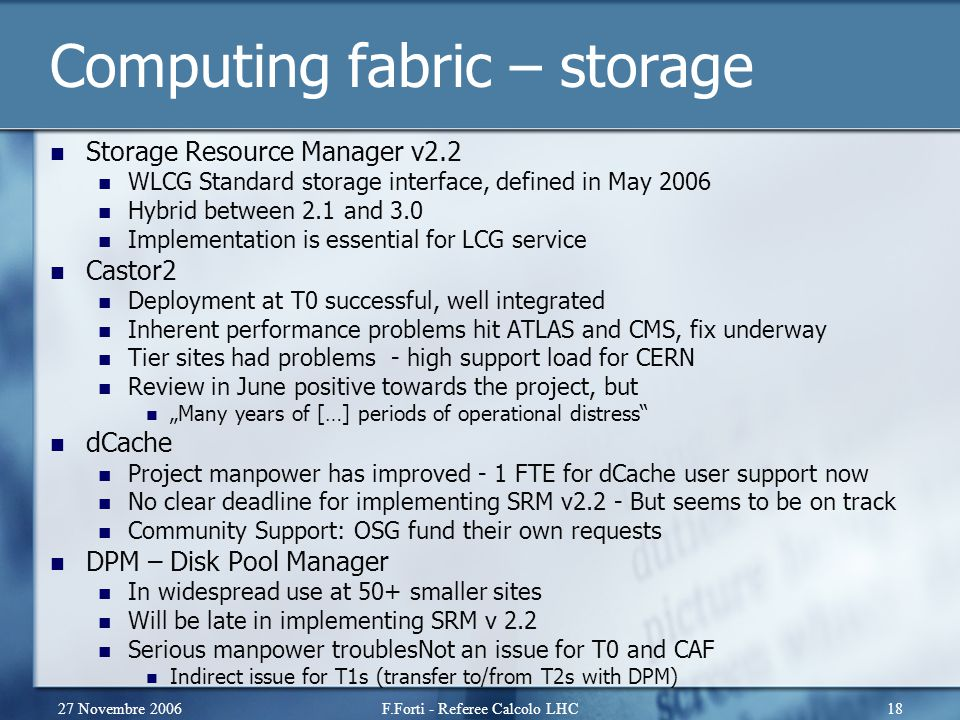 27 Novembre 2006F.Forti - Referee Calcolo LHC18 Computing fabric – storage Storage Resource Manager v2.2 WLCG Standard storage interface, defined in M