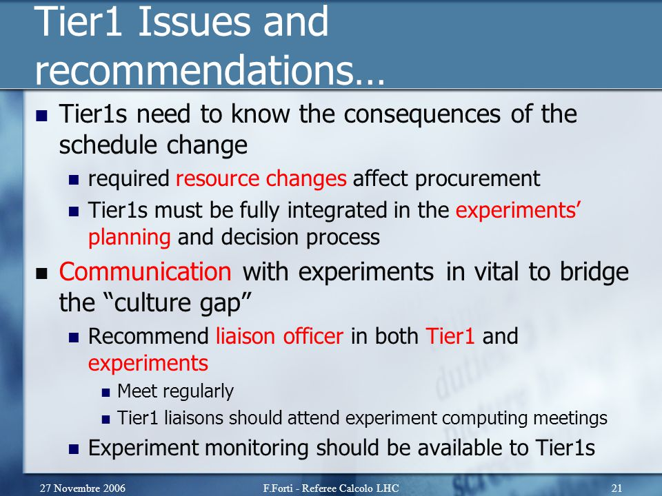 27 Novembre 2006F.Forti - Referee Calcolo LHC21 Tier1 Issues and recommendations… Tier1s need to know the consequences of the schedule change required resource changes affect procurement Tier1s must be fully integrated in the experiments' planning and decision process Communication with experiments in vital to bridge the culture gap Recommend liaison officer in both Tier1 and experiments Meet regularly Tier1 liaisons should attend experiment computing meetings Experiment monitoring should be available to Tier1s
