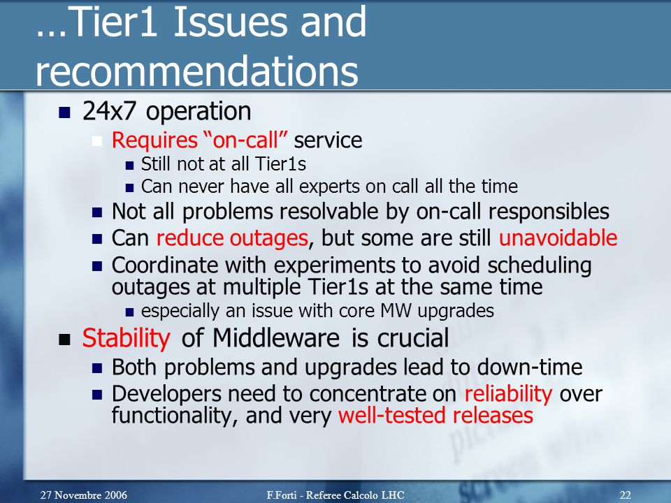27 Novembre 2006F.Forti - Referee Calcolo LHC22 …Tier1 Issues and recommendations 24x7 operation Requires on-call service Still not at all Tier1s Can never have all experts on call all the time Not all problems resolvable by on-call responsibles Can reduce outages, but some are still unavoidable Coordinate with experiments to avoid scheduling outages at multiple Tier1s at the same time especially an issue with core MW upgrades Stability of Middleware is crucial Both problems and upgrades lead to down-time Developers need to concentrate on reliability over functionality, and very well-tested releases