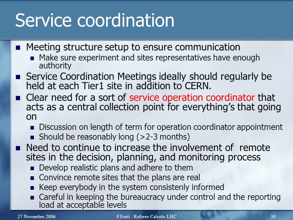 27 Novembre 2006F.Forti - Referee Calcolo LHC30 Service coordination Meeting structure setup to ensure communication Make sure experiment and sites re
