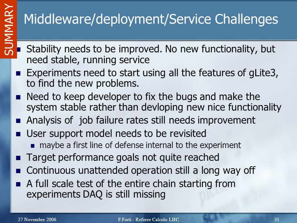 27 Novembre 2006F.Forti - Referee Calcolo LHC31 Middleware/deployment/Service Challenges Stability needs to be improved. No new functionality, but nee