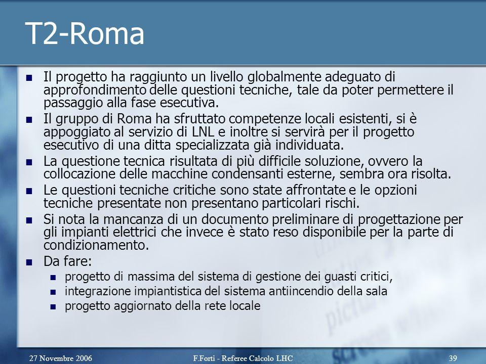 27 Novembre 2006F.Forti - Referee Calcolo LHC39 T2-Roma Il progetto ha raggiunto un livello globalmente adeguato di approfondimento delle questioni tecniche, tale da poter permettere il passaggio alla fase esecutiva.