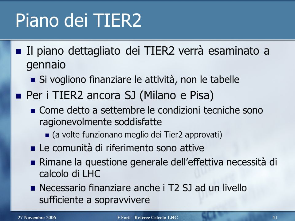 27 Novembre 2006F.Forti - Referee Calcolo LHC41 Piano dei TIER2 Il piano dettagliato dei TIER2 verrà esaminato a gennaio Si vogliono finanziare le attività, non le tabelle Per i TIER2 ancora SJ (Milano e Pisa) Come detto a settembre le condizioni tecniche sono ragionevolmente soddisfatte (a volte funzionano meglio dei Tier2 approvati) Le comunità di riferimento sono attive Rimane la questione generale dell'effettiva necessità di calcolo di LHC Necessario finanziare anche i T2 SJ ad un livello sufficiente a sopravvivere