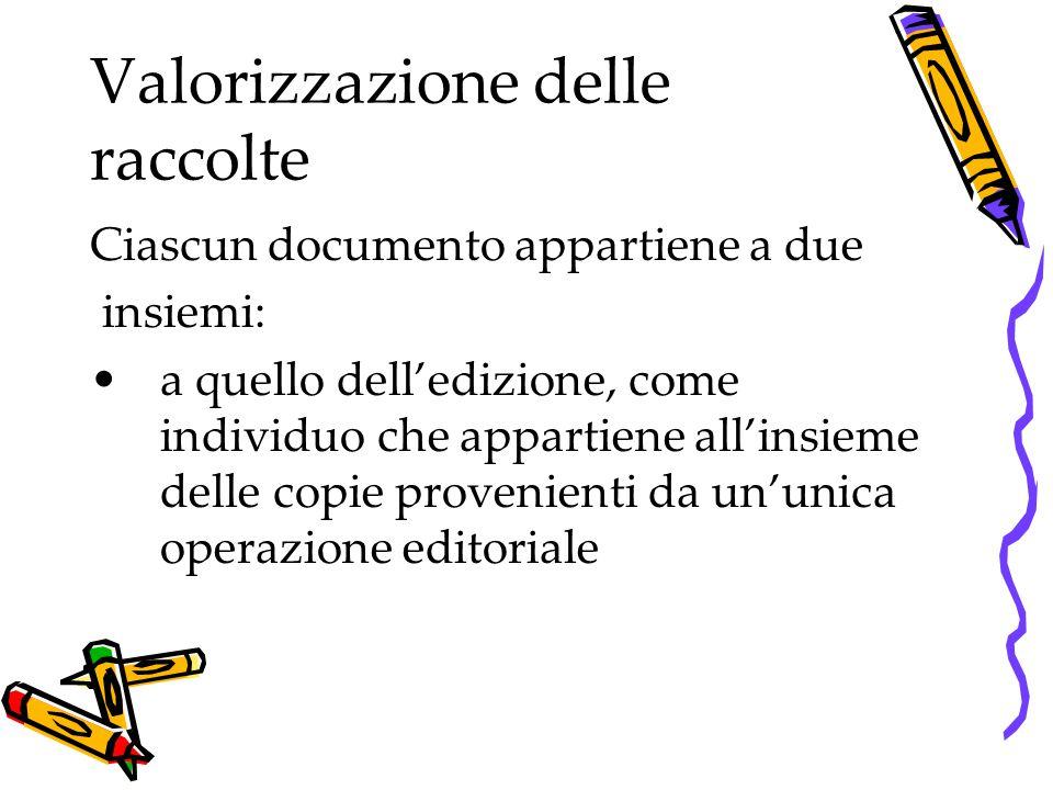 Valorizzazione delle raccolte Ciascun documento appartiene a due insiemi: a quello dell'edizione, come individuo che appartiene all'insieme delle copi