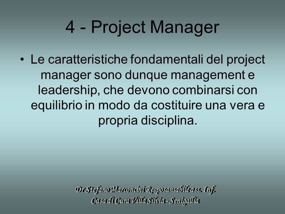 4 - Project Manager Le caratteristiche fondamentali del project manager sono dunque management e leadership, che devono combinarsi con equilibrio in modo da costituire una vera e propria disciplina.
