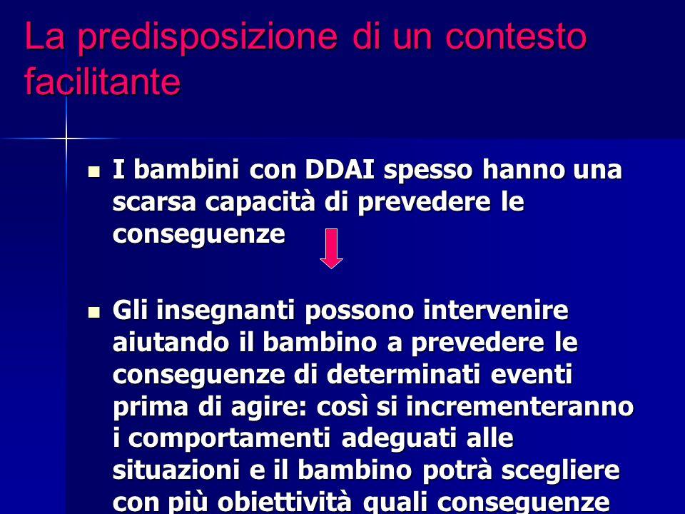 La predisposizione di un contesto facilitante I bambini con DDAI spesso hanno una scarsa capacità di prevedere le conseguenze I bambini con DDAI spess