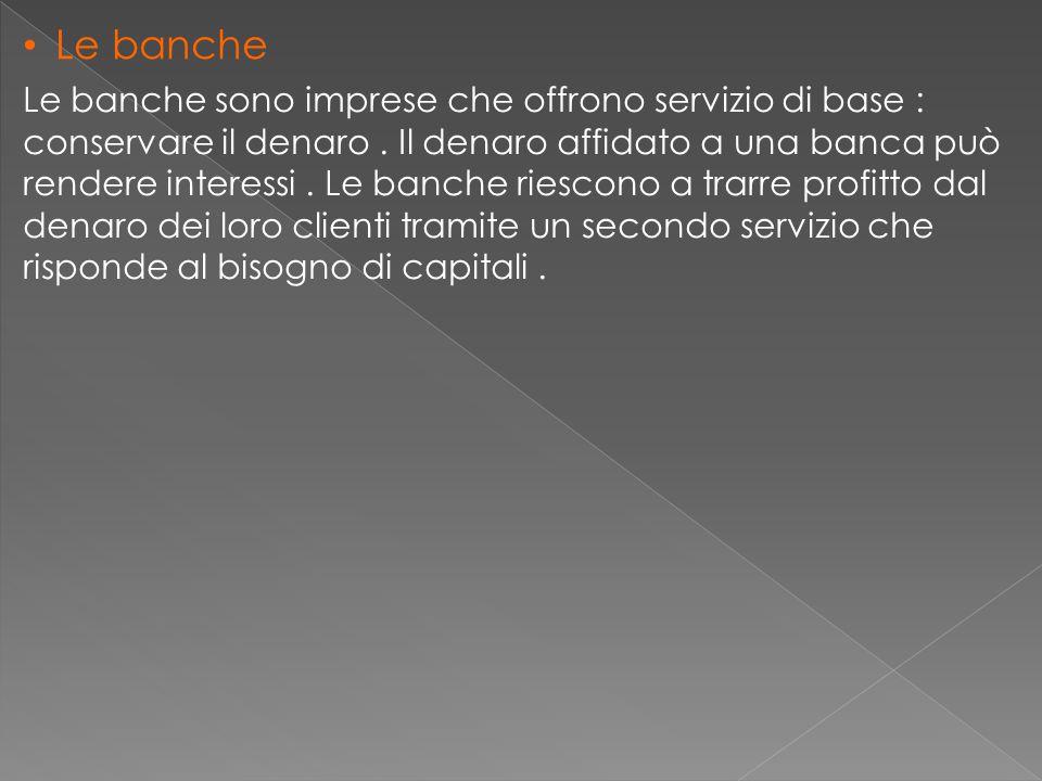 Le banche Le banche sono imprese che offrono servizio di base : conservare il denaro. Il denaro affidato a una banca può rendere interessi. Le banche