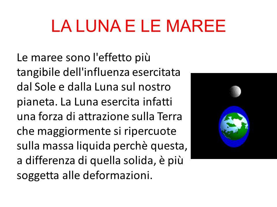 LA LUNA E LE MAREE Le maree sono l'effetto più tangibile dell'influenza esercitata dal Sole e dalla Luna sul nostro pianeta. La Luna esercita infatti