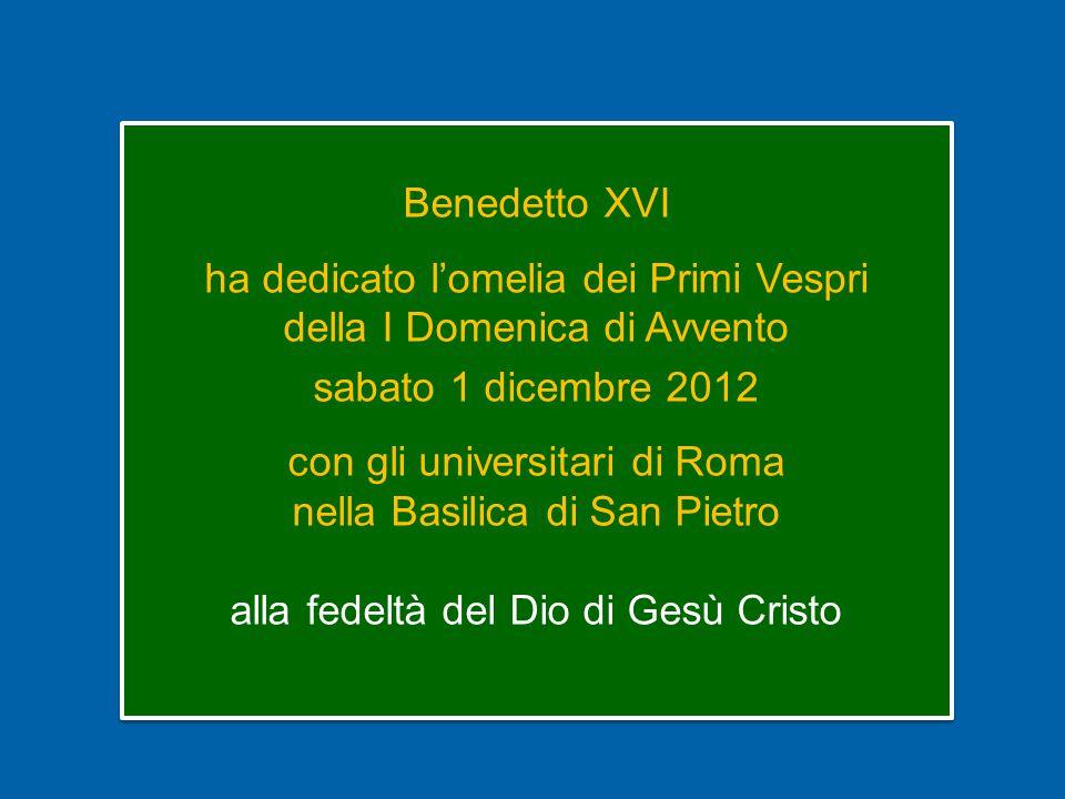 Benedetto XVI ha dedicato l'omelia dei Primi Vespri della I Domenica di Avvento sabato 1 dicembre 2012 con gli universitari di Roma nella Basilica di San Pietro alla fedeltà del Dio di Gesù Cristo Benedetto XVI ha dedicato l'omelia dei Primi Vespri della I Domenica di Avvento sabato 1 dicembre 2012 con gli universitari di Roma nella Basilica di San Pietro alla fedeltà del Dio di Gesù Cristo
