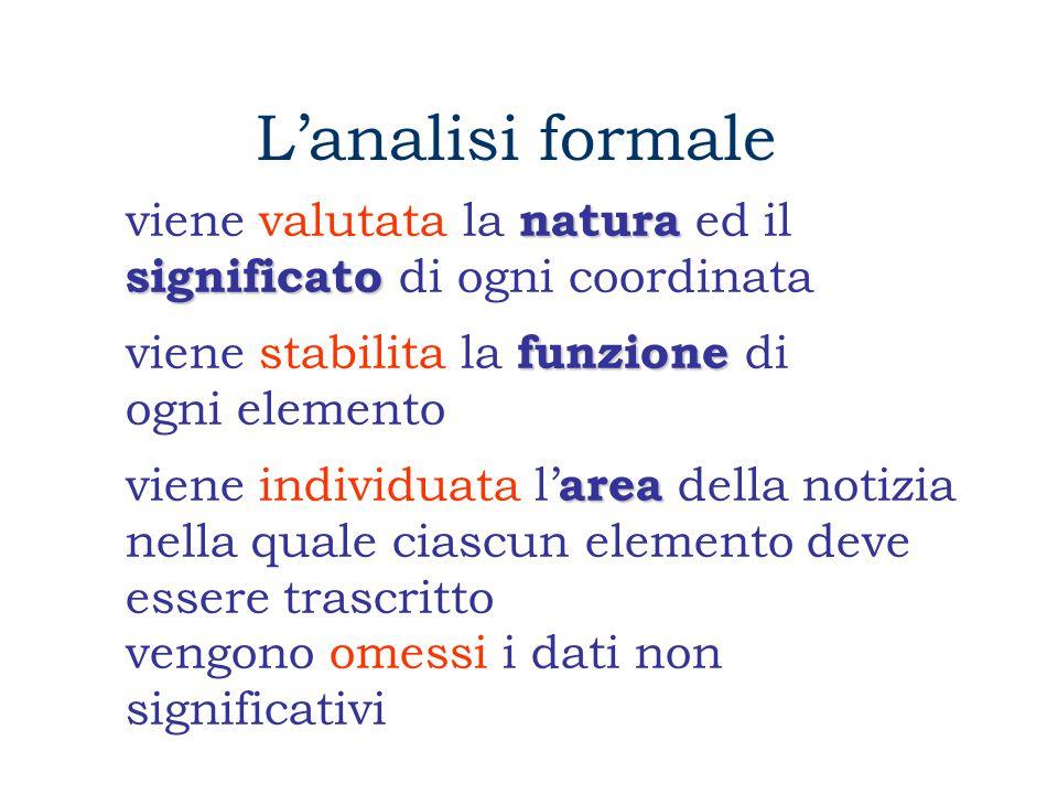 L'analisi formale natura significato viene valutata la natura ed il significato di ogni coordinata funzione viene stabilita la funzione di ogni elemento area viene individuata l' area della notizia nella quale ciascun elemento deve essere trascritto vengono omessi i dati non significativi