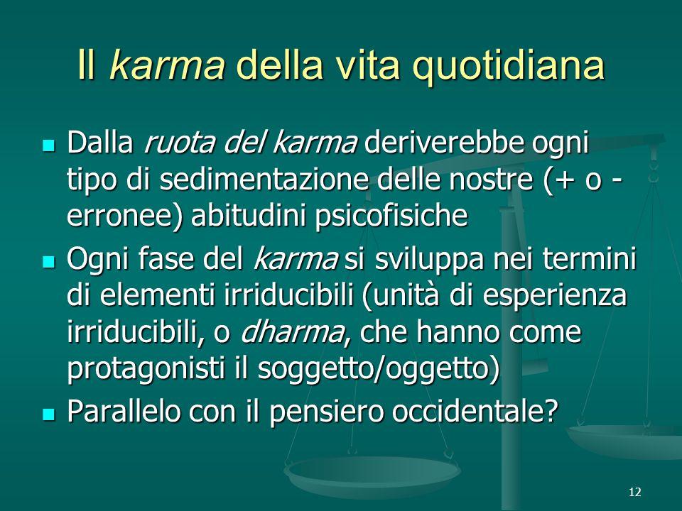 12 Il karma della vita quotidiana Dalla ruota del karma deriverebbe ogni tipo di sedimentazione delle nostre (+ o - erronee) abitudini psicofisiche Dalla ruota del karma deriverebbe ogni tipo di sedimentazione delle nostre (+ o - erronee) abitudini psicofisiche Ogni fase del karma si sviluppa nei termini di elementi irriducibili (unità di esperienza irriducibili, o dharma, che hanno come protagonisti il soggetto/oggetto) Ogni fase del karma si sviluppa nei termini di elementi irriducibili (unità di esperienza irriducibili, o dharma, che hanno come protagonisti il soggetto/oggetto) Parallelo con il pensiero occidentale.
