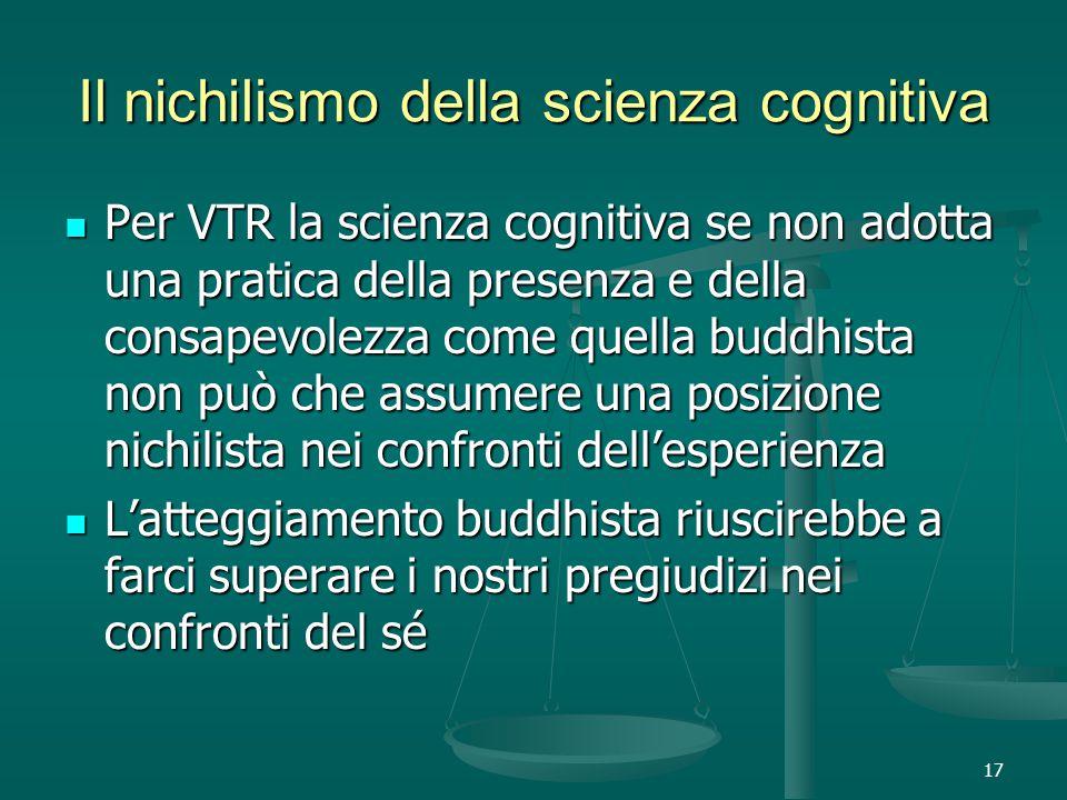 17 Il nichilismo della scienza cognitiva Per VTR la scienza cognitiva se non adotta una pratica della presenza e della consapevolezza come quella buddhista non può che assumere una posizione nichilista nei confronti dell'esperienza Per VTR la scienza cognitiva se non adotta una pratica della presenza e della consapevolezza come quella buddhista non può che assumere una posizione nichilista nei confronti dell'esperienza L'atteggiamento buddhista riuscirebbe a farci superare i nostri pregiudizi nei confronti del sé L'atteggiamento buddhista riuscirebbe a farci superare i nostri pregiudizi nei confronti del sé