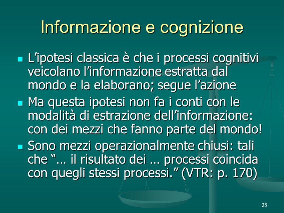 25 Informazione e cognizione L'ipotesi classica è che i processi cognitivi veicolano l'informazione estratta dal mondo e la elaborano; segue l'azione L'ipotesi classica è che i processi cognitivi veicolano l'informazione estratta dal mondo e la elaborano; segue l'azione Ma questa ipotesi non fa i conti con le modalità di estrazione dell'informazione: con dei mezzi che fanno parte del mondo.