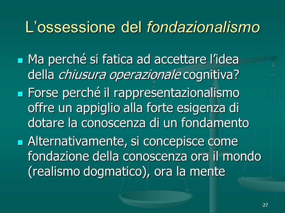 27 L'ossessione del fondazionalismo Ma perché si fatica ad accettare l'idea della chiusura operazionale cognitiva.