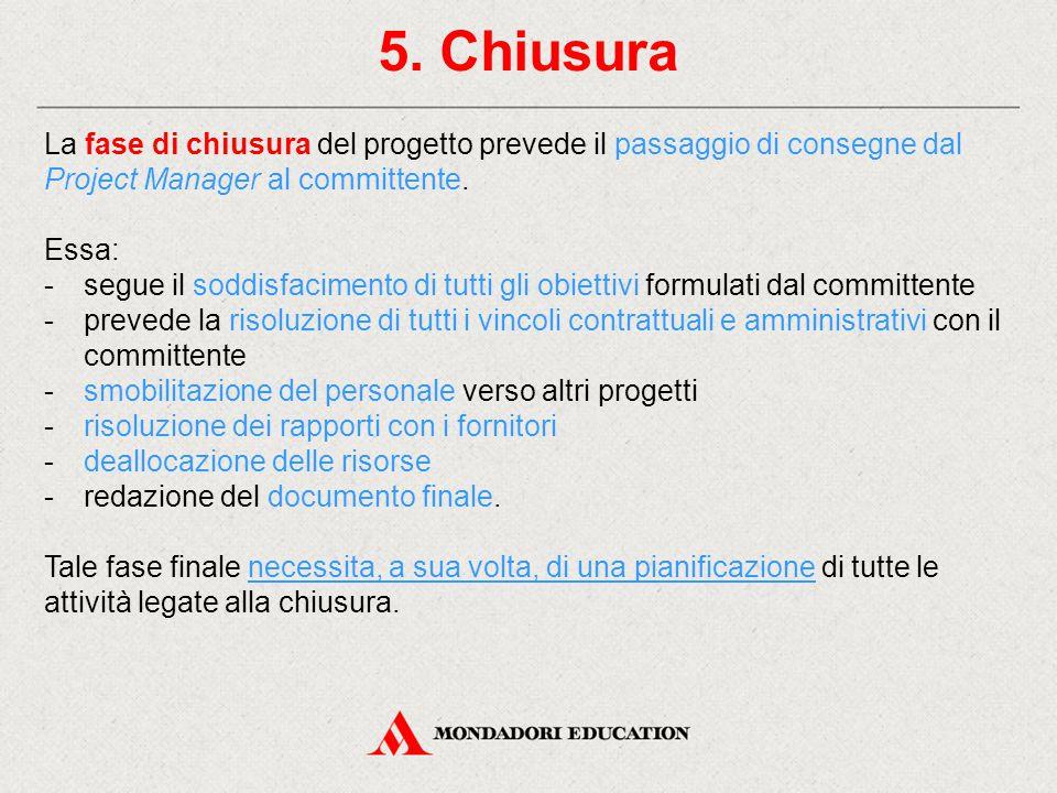 5. Chiusura La fase di chiusura del progetto prevede il passaggio di consegne dal Project Manager al committente. Essa: -segue il soddisfacimento di t