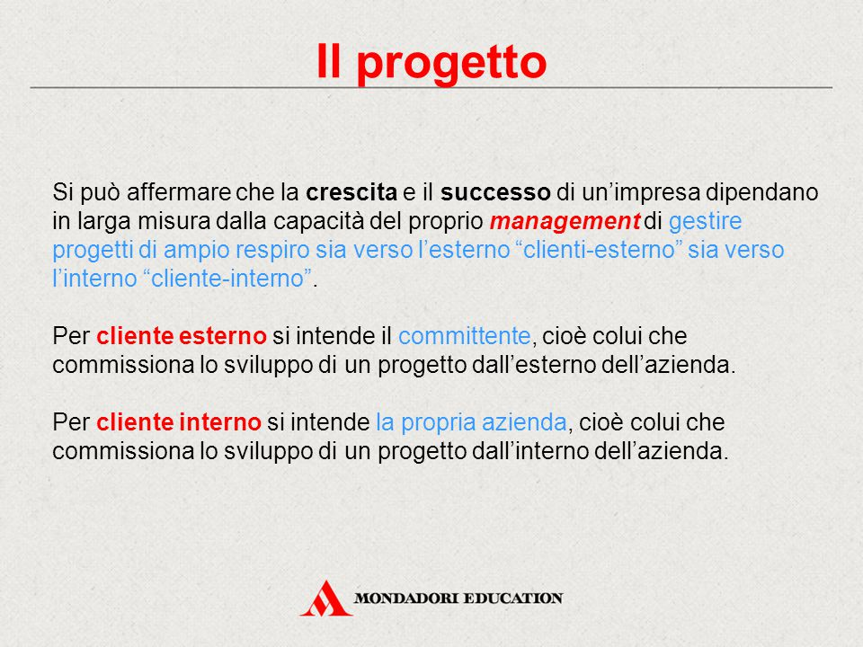 Il progetto Si può affermare che la crescita e il successo di un'impresa dipendano in larga misura dalla capacità del proprio management di gestire progetti di ampio respiro sia verso l'esterno clienti-esterno sia verso l'interno cliente-interno .