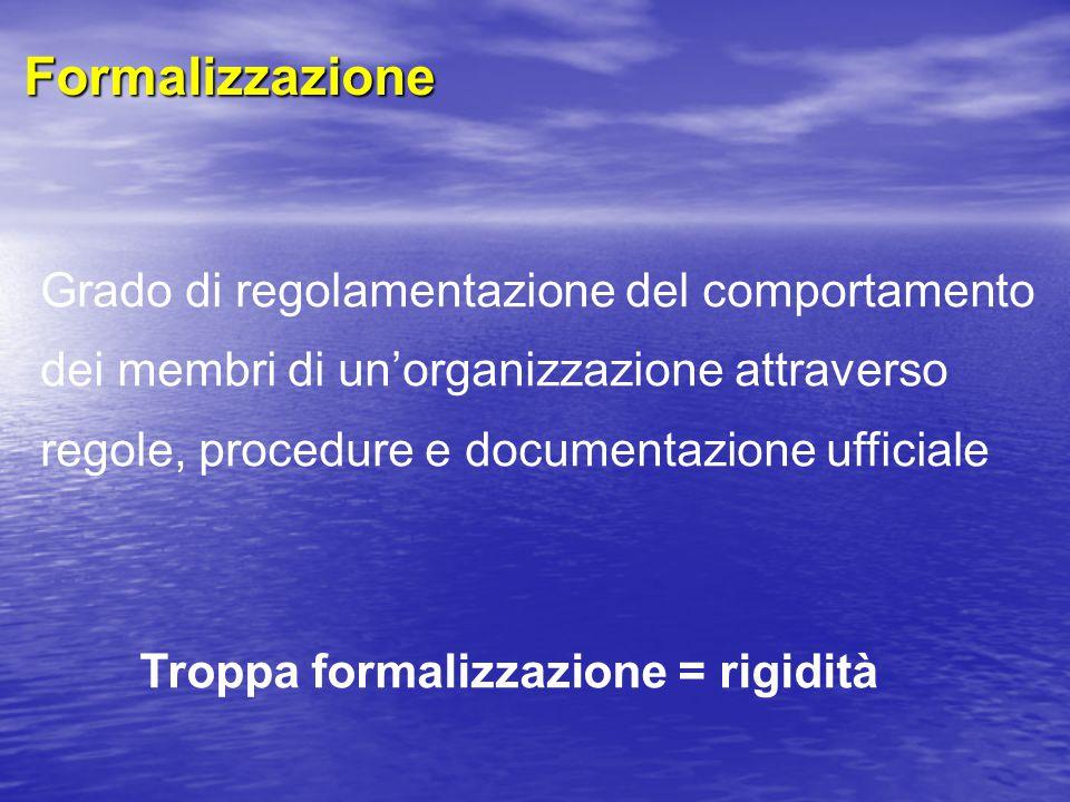 Formalizzazione Grado di regolamentazione del comportamento dei membri di un'organizzazione attraverso regole, procedure e documentazione ufficiale Troppa formalizzazione = rigidità