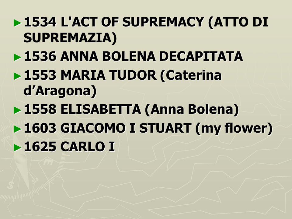 ► 1534 L'ACT OF SUPREMACY ( ► 1534 L'ACT OF SUPREMACY (ATTO DI SUPREMAZIA) ► 1536 ANNA BOLENA DECAPITATA ► 1553 MARIA TUDOR (Caterina d'Aragona) ► 155