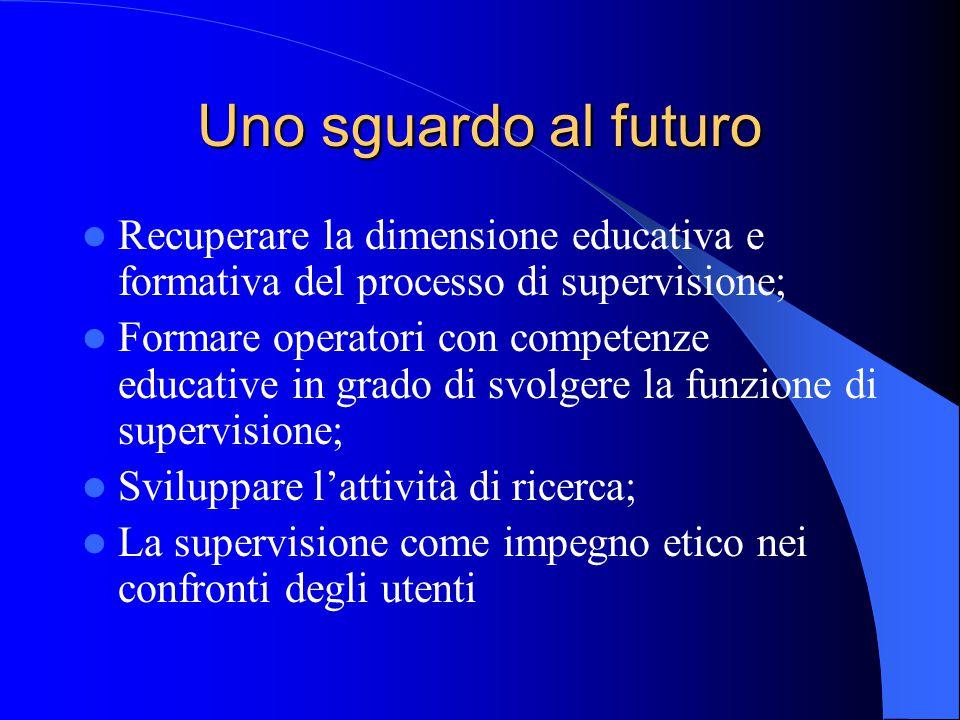 Uno sguardo al futuro Recuperare la dimensione educativa e formativa del processo di supervisione; Formare operatori con competenze educative in grado di svolgere la funzione di supervisione; Sviluppare l'attività di ricerca; La supervisione come impegno etico nei confronti degli utenti