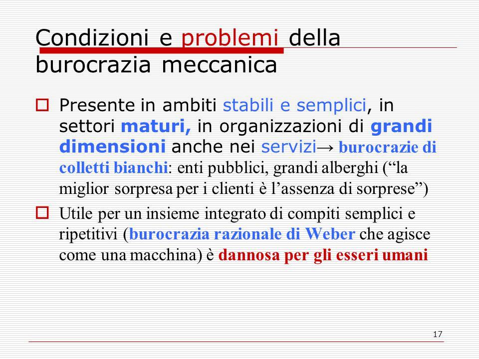 17 Condizioni e problemi della burocrazia meccanica  Presente in ambiti stabili e semplici, in settori maturi, in organizzazioni di grandi dimensioni