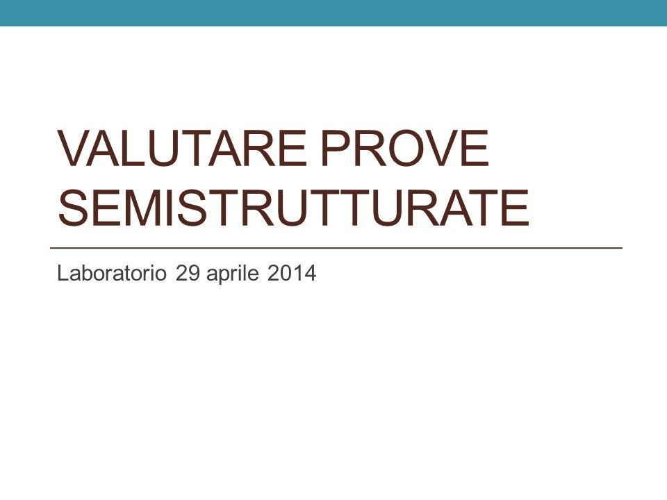 VALUTARE PROVE SEMISTRUTTURATE Laboratorio 29 aprile 2014