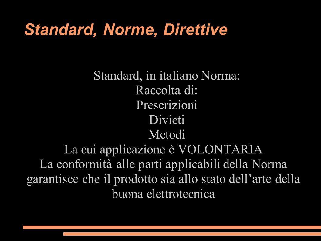 Standard, Norme, Direttive Standard, in italiano Norma: Raccolta di: Prescrizioni Divieti Metodi La cui applicazione è VOLONTARIA La conformità alle p