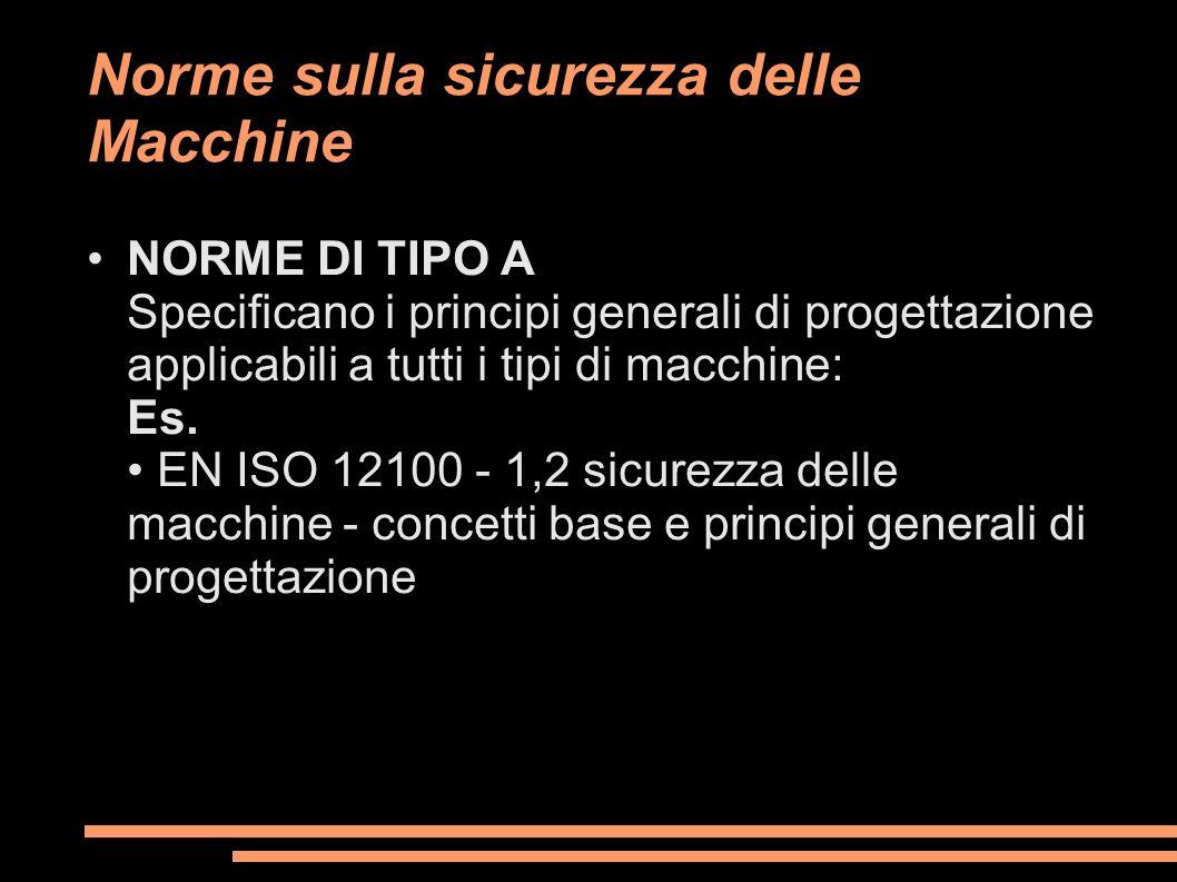 Norme sulla sicurezza delle Macchine NORME DI TIPO A Specificano i principi generali di progettazione applicabili a tutti i tipi di macchine: Es. EN I