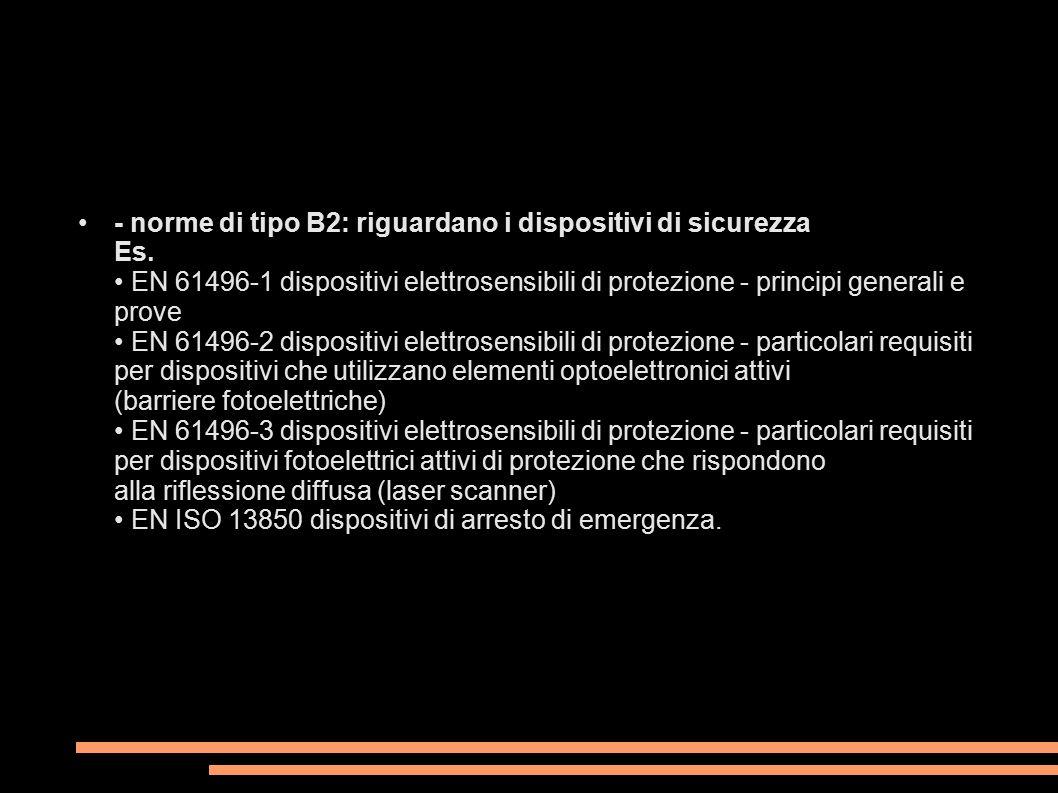 - norme di tipo B2: riguardano i dispositivi di sicurezza Es. EN 61496-1 dispositivi elettrosensibili di protezione - principi generali e prove EN 614