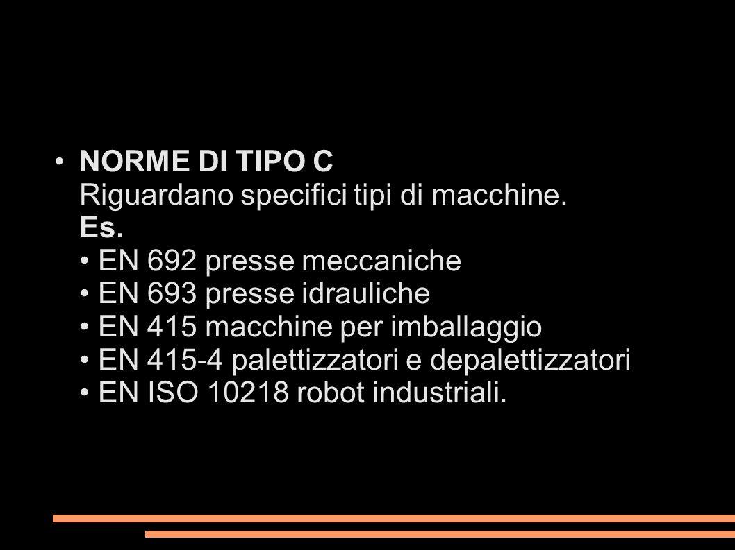 NORME DI TIPO C Riguardano specifici tipi di macchine. Es. EN 692 presse meccaniche EN 693 presse idrauliche EN 415 macchine per imballaggio EN 415-4