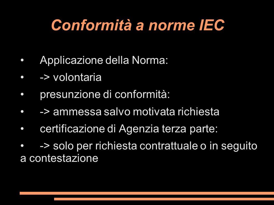 Conformità a norme IEC Applicazione della Norma: -> volontaria presunzione di conformità: -> ammessa salvo motivata richiesta certificazione di Agenzi