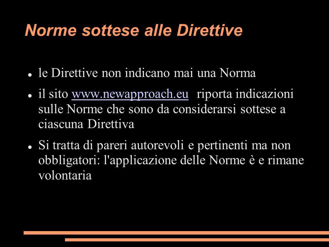 Norme sottese alle Direttive le Direttive non indicano mai una Norma il sito www.newapproach.eu riporta indicazioni sulle Norme che sono da considerar